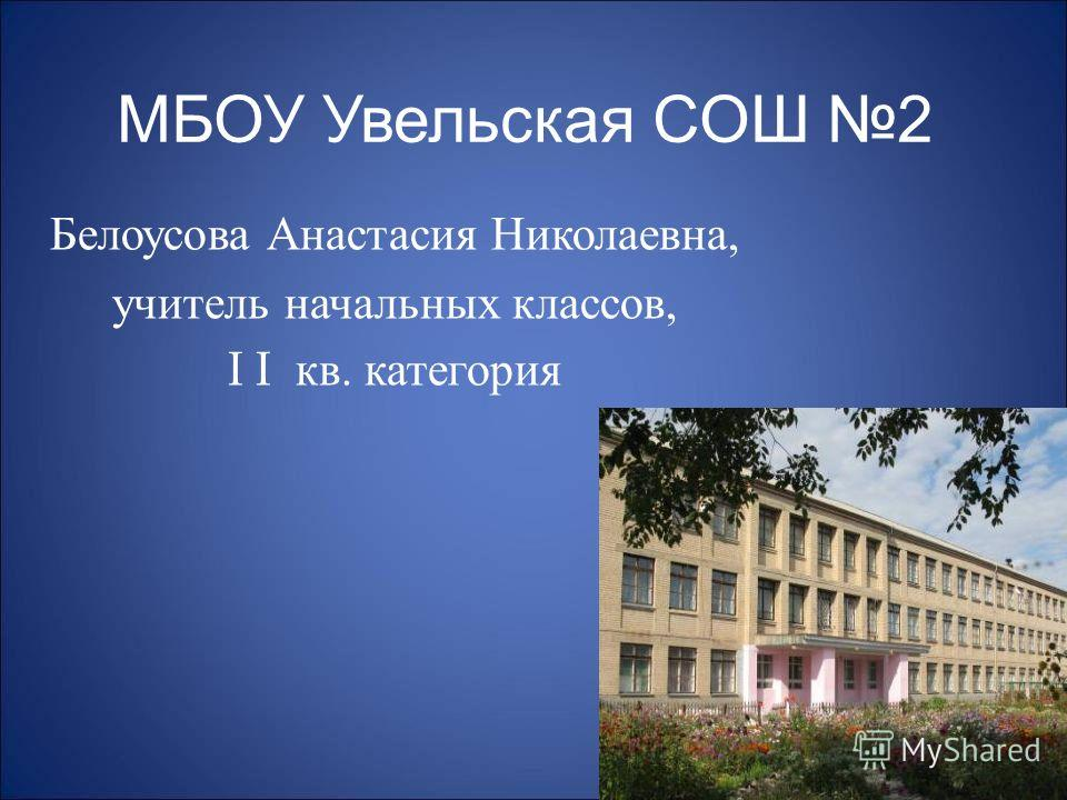 МБОУ Увельская СОШ 2 Белоусова Анастасия Николаевна, учитель начальных классов, I I кв. категория