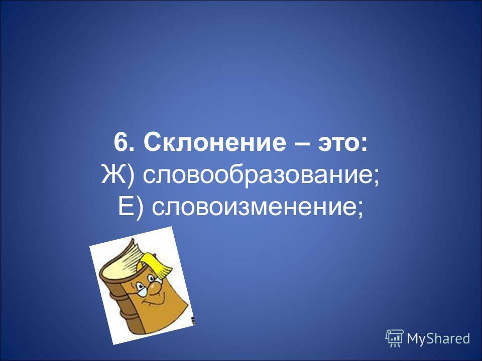 6. Склонение – это : Ж ) словообразование ; Е ) словоизменение ;
