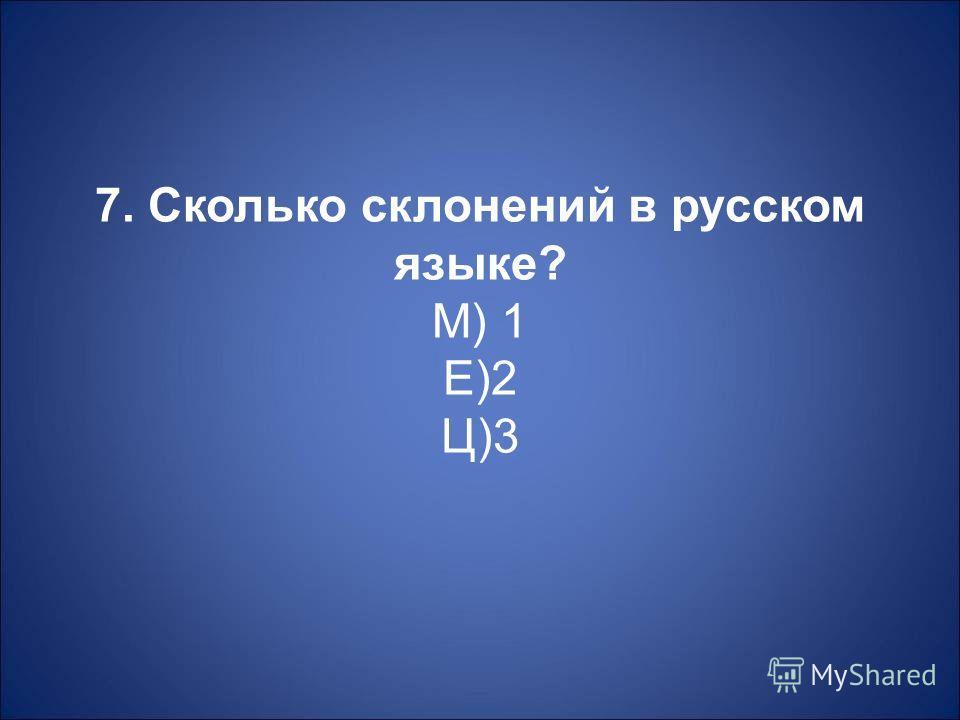 7. Сколько склонений в русском языке ? М ) 1 Е )2 Ц )3