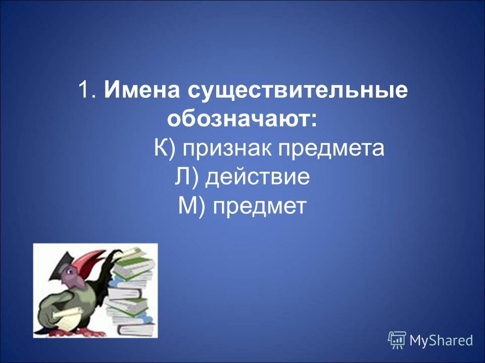 1. Имена существительные обозначают : К ) признак предмета Л ) действие М ) предмет