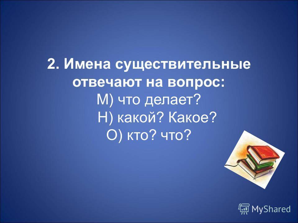 2. Имена существительные отвечают на вопрос : М ) что делает ? Н ) какой ? Какое ? О ) кто ? что ?