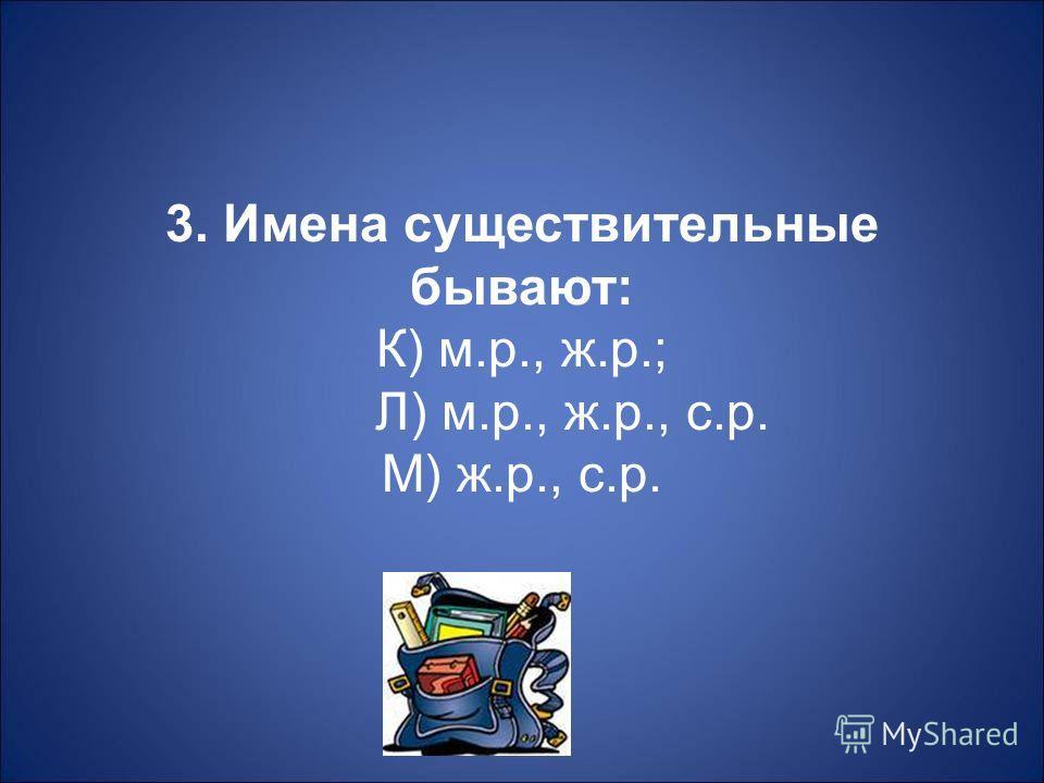 3. Имена существительные бывают : К ) м. р., ж. р.; Л ) м. р., ж. р., с. р. М ) ж. р., с. р.