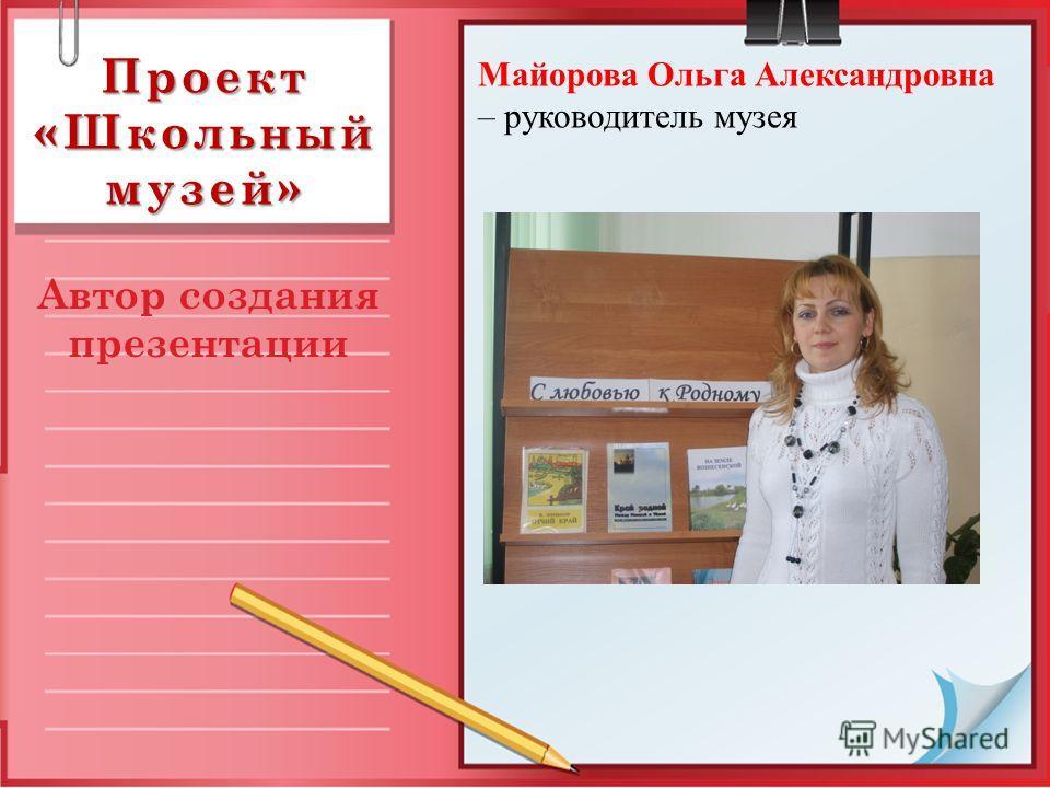 Проект «Школьный музей» Автор создания презентации Майорова Ольга Александровна – руководитель музея