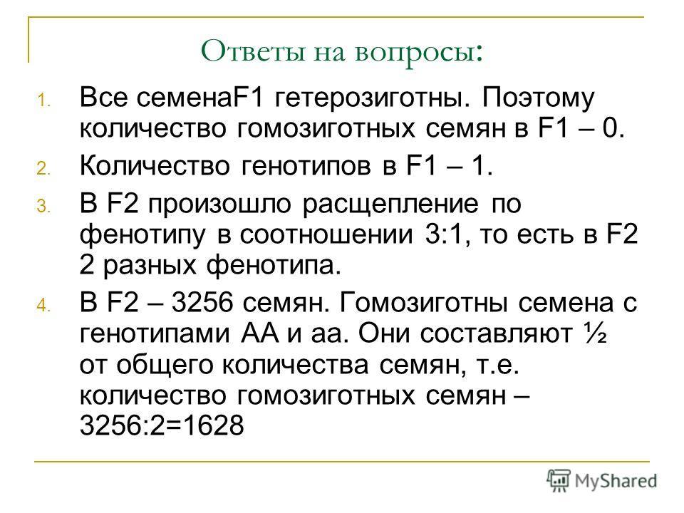 Ответы на вопросы : 1. Все семенаF1 гетерозиготны. Поэтому количество гомозиготных семян в F1 – 0. 2. Количество генотипов в F1 – 1. 3. В F2 произошло расщепление по фенотипу в соотношении 3:1, то есть в F2 2 разных фенотипа. 4. В F2 – 3256 семян. Го