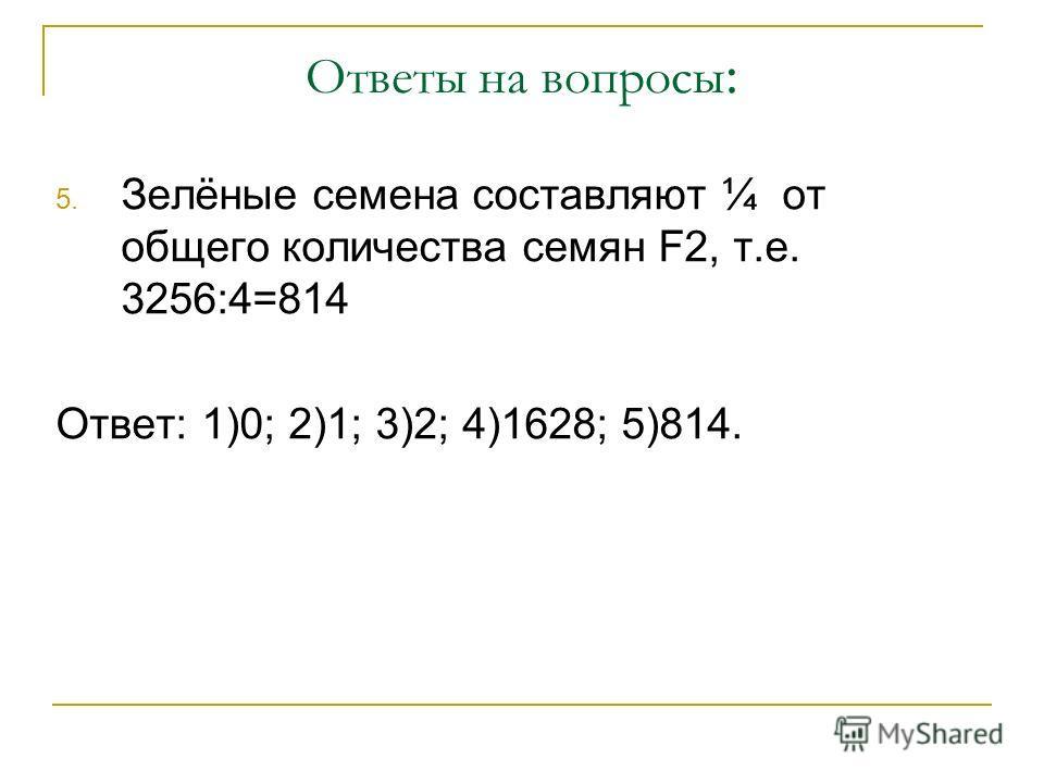 Ответы на вопросы : 5. Зелёные семена составляют ¼ от общего количества семян F2, т.е. 3256:4=814 Ответ: 1)0; 2)1; 3)2; 4)1628; 5)814.