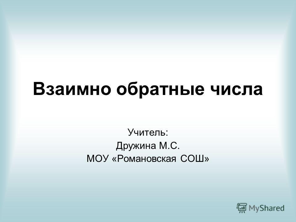 Взаимно обратные числа Учитель: Дружина М.С. МОУ «Романовская СОШ»