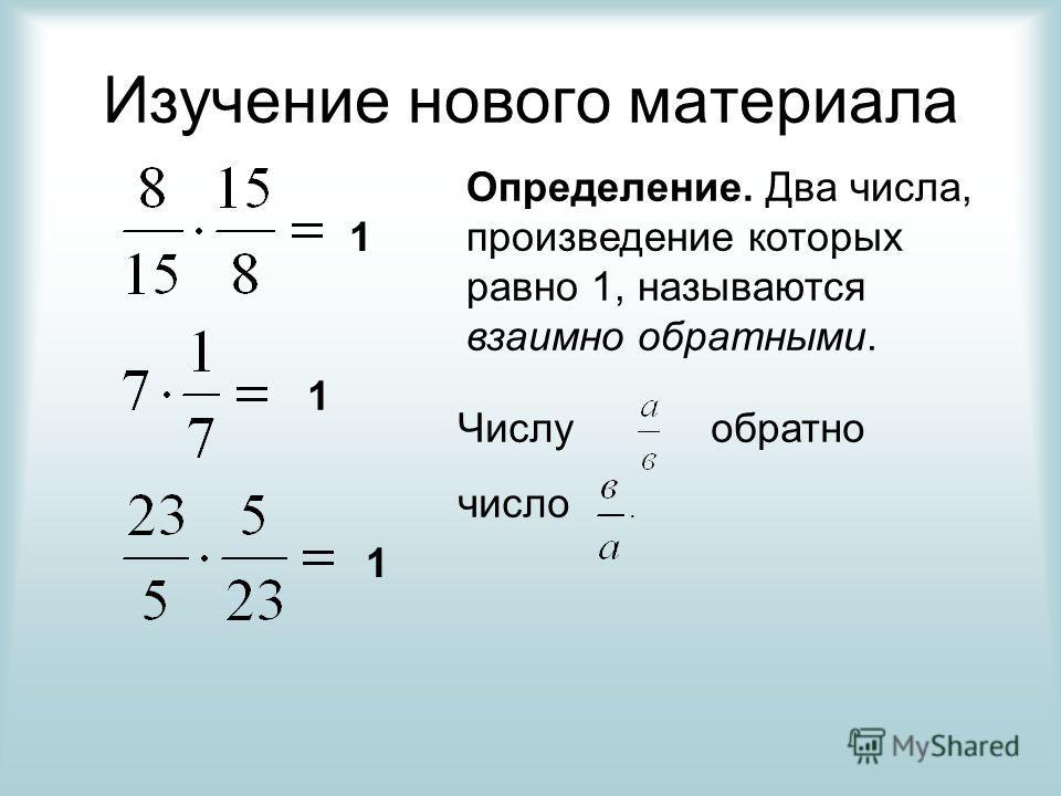 Изучение нового материала 1 1 1 Определение. Два числа, произведение которых равно 1, называются взаимно обратными. Числу обратно число.