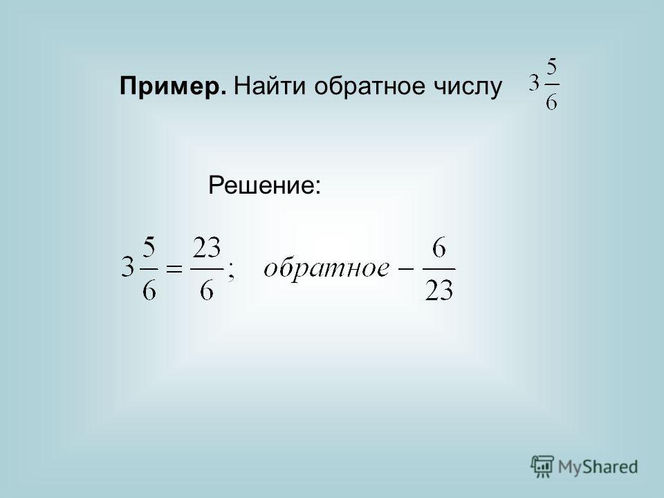 Пример. Найти обратное числу Решение: