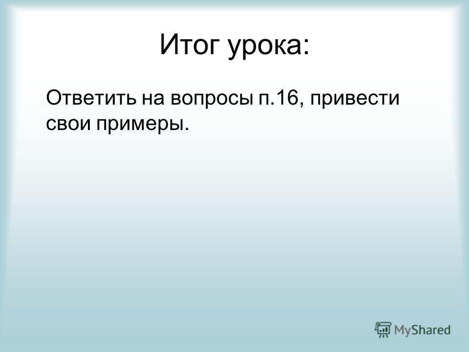 Итог урока: Ответить на вопросы п.16, привести свои примеры.