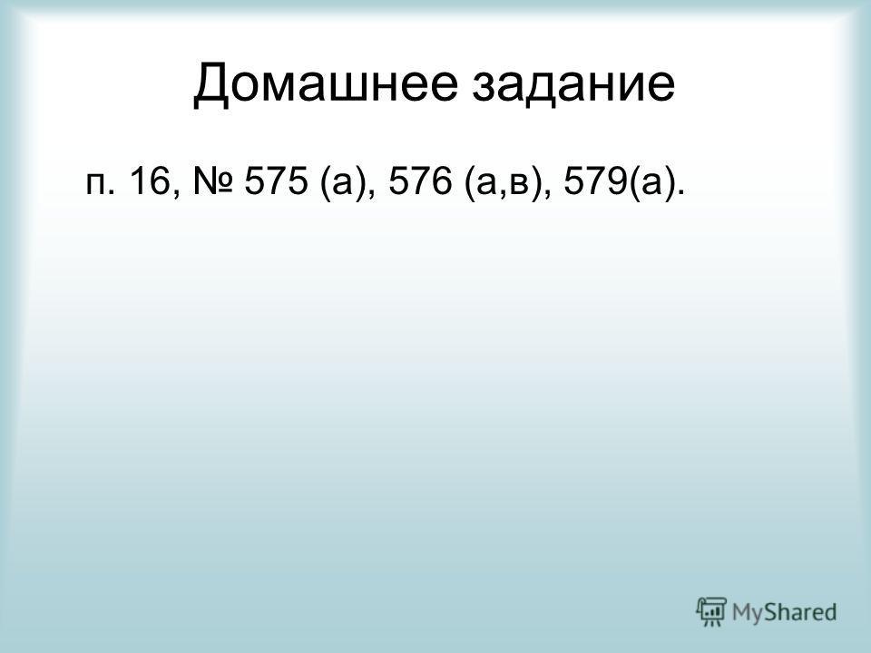 Домашнее задание п. 16, 575 (а), 576 (а,в), 579(а).