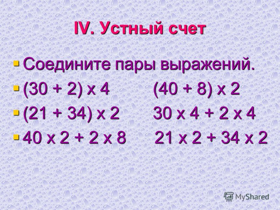 IV. Устный счет Соедините пары выражений. Соедините пары выражений. (30 + 2) х 4 (40 + 8) х 2 (30 + 2) х 4 (40 + 8) х 2 (21 + 34) х 2 30 х 4 + 2 х 4 (21 + 34) х 2 30 х 4 + 2 х 4 40 х 2 + 2 х 8 21 х 2 + 34 х 2 40 х 2 + 2 х 8 21 х 2 + 34 х 2