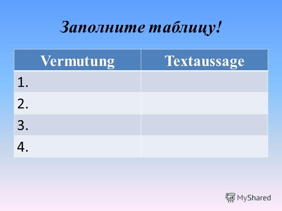 Заполните таблицу! VermutungTextaussage 1. 2. 3. 4.