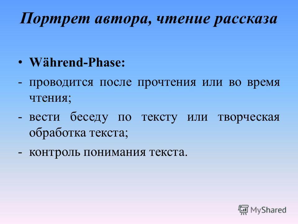 Портрет автора, чтение рассказа Während-Phase: -проводится после прочтения или во время чтения; -вести беседу по тексту или творческая обработка текста; -контроль понимания текста.