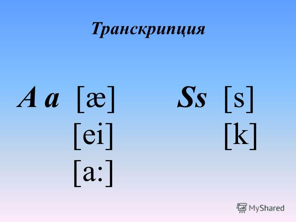 Транскрипция A a [æ] Ss [s] [ei] [k] [a:]