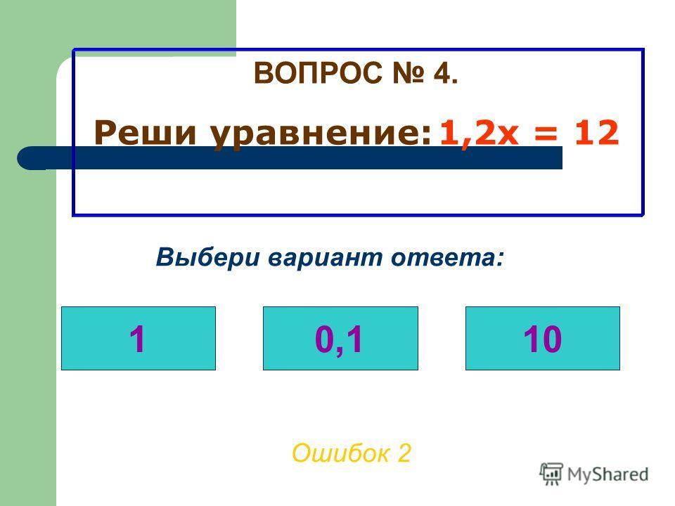 ВОПРОС 4. Реши уравнение: 1,2х = 12 Ошибок 1 Выбери вариант ответа: 10,110