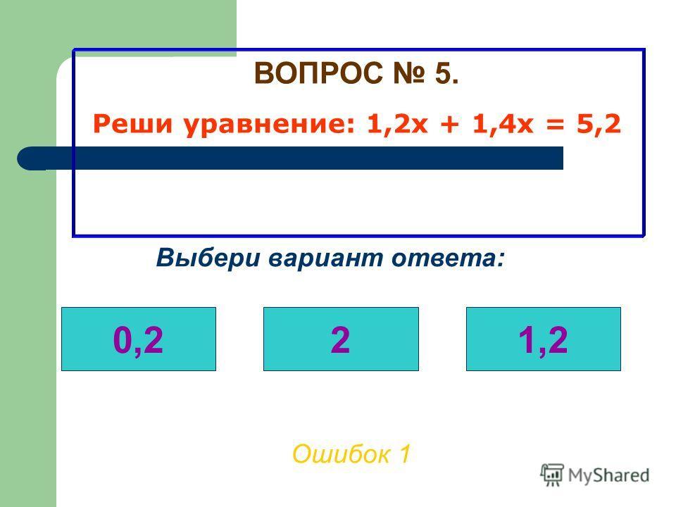 ВОПРОС 5. Реши уравнение: 1,2х + 1,4х = 5,2 Ошибок 0 Выбери вариант ответа: 0,221,2