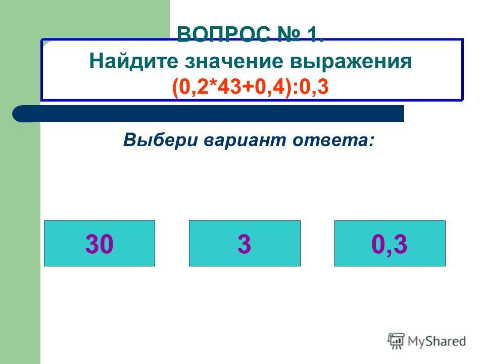ВОПРОС 1. Найдите значение выражения (0,2*43+0,4):0,3 3030,3 Выбери вариант ответа: Ошибок 0