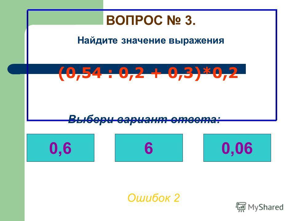 ВОПРОС 3. Найдите значение выражения (0,54 : 0,2 + 0,3)*0,2 Ошибок 1 Выбери вариант ответа: 0,660,06