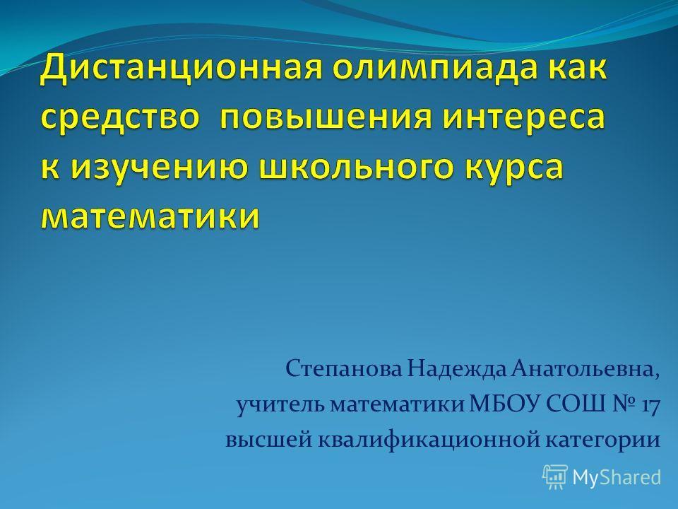 Степанова Надежда Анатольевна, учитель математики МБОУ СОШ 17 высшей квалификационной категории