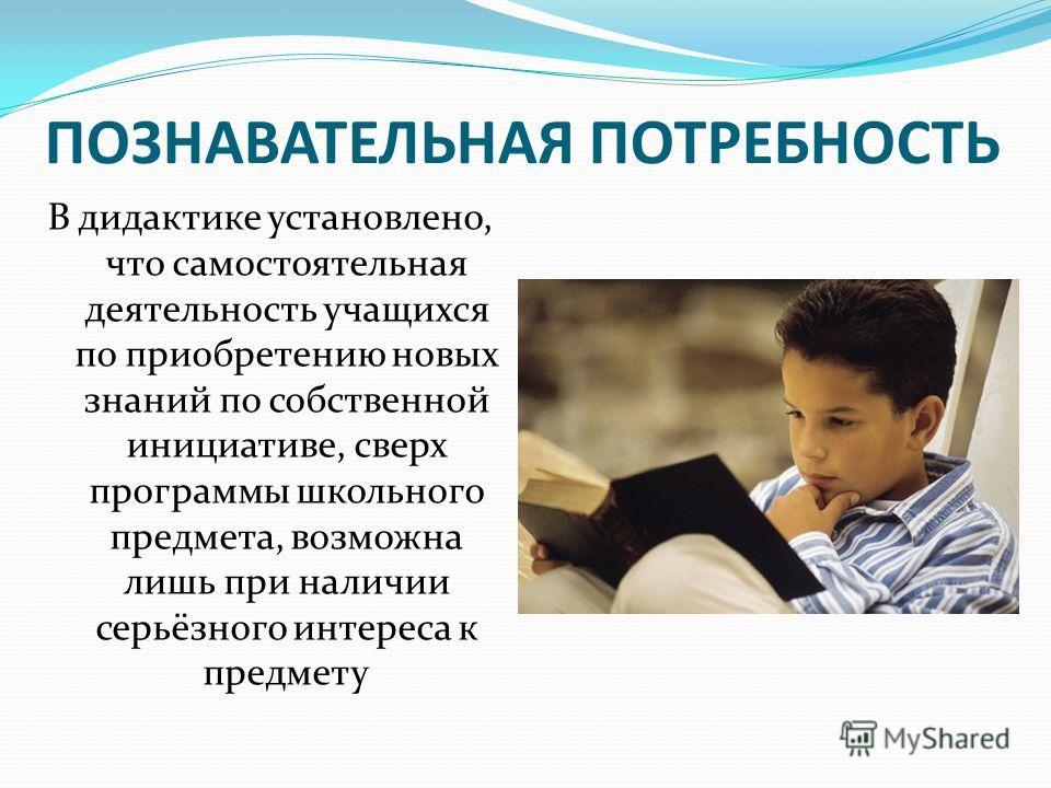 ПОЗНАВАТЕЛЬНАЯ ПОТРЕБНОСТЬ В дидактике установлено, что самостоятельная деятельность учащихся по приобретению новых знаний по собственной инициативе, сверх программы школьного предмета, возможна лишь при наличии серьёзного интереса к предмету