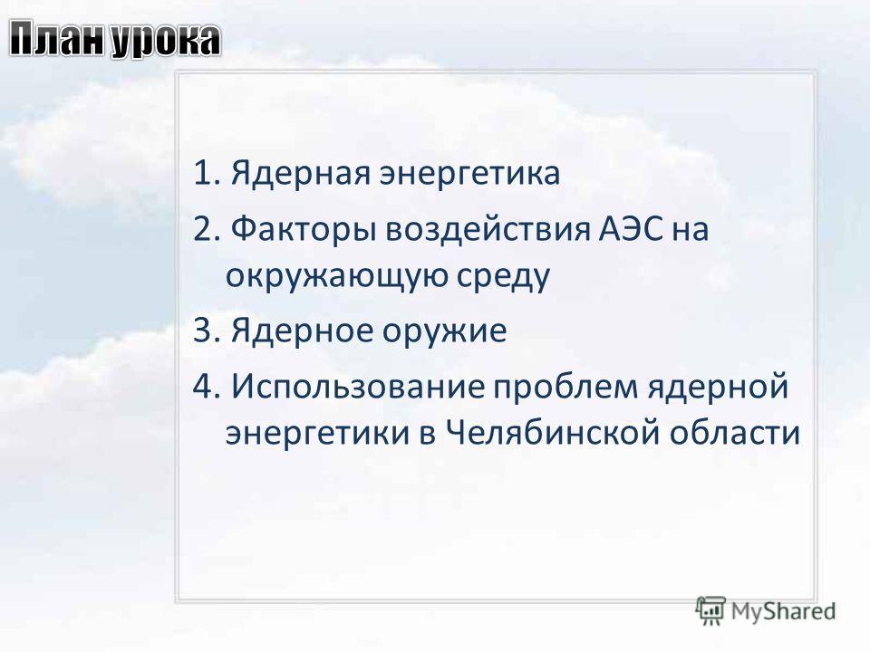 1. Ядерная энергетика 2. Факторы воздействия АЭС на окружающую среду 3. Ядерное оружие 4. Использование проблем ядерной энергетики в Челябинской области