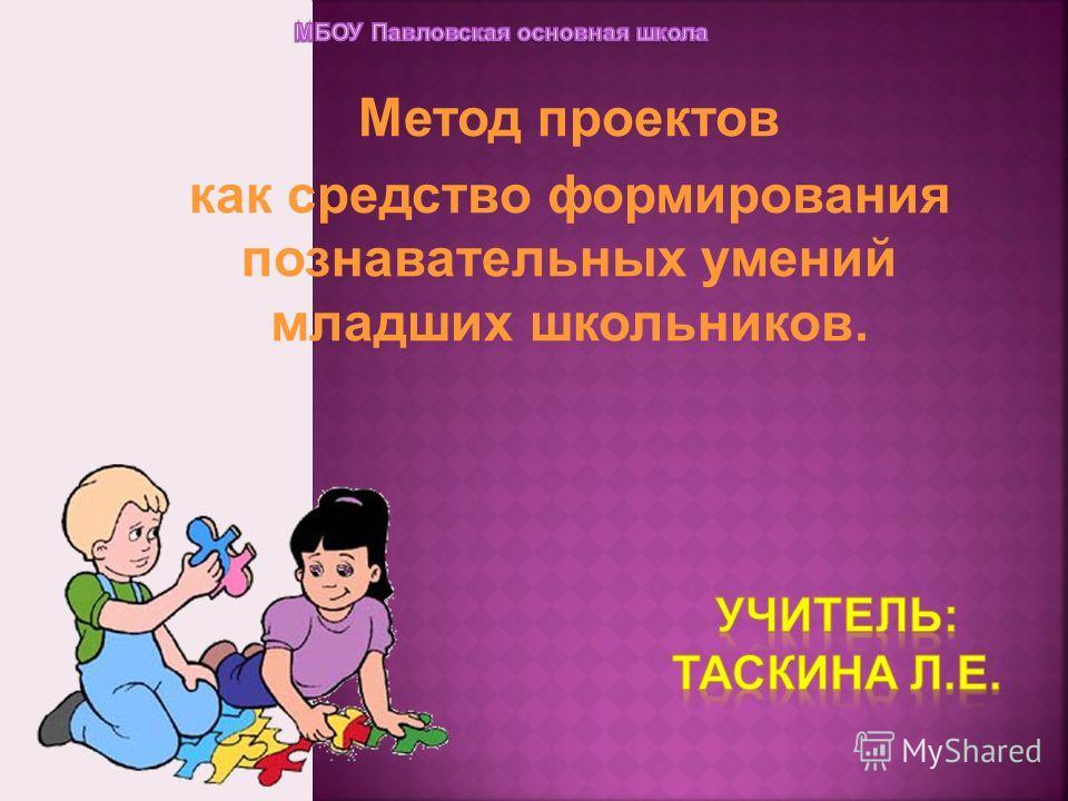 Метод проектов как средство формирования познавательных умений младших школьников.