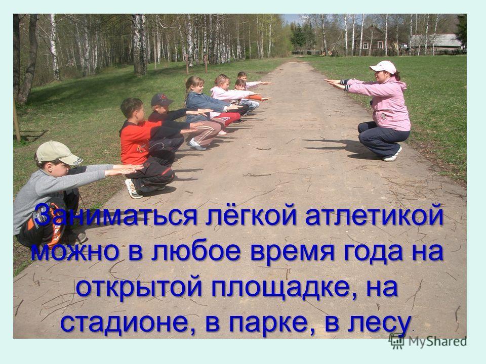 Заниматься лёгкой атлетикой можно в любое время года на открытой площадке, на стадионе, в парке, в лесу Заниматься лёгкой атлетикой можно в любое время года на открытой площадке, на стадионе, в парке, в лесу.