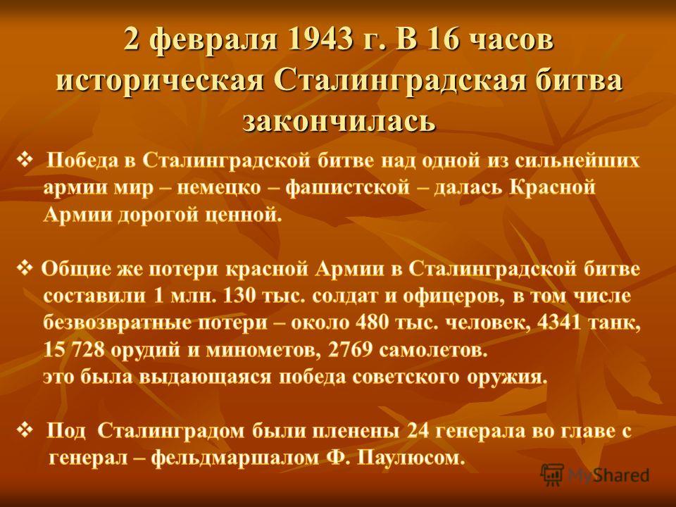 2 февраля 1943 г. В 16 часов историческая Сталинградская битва закончилась