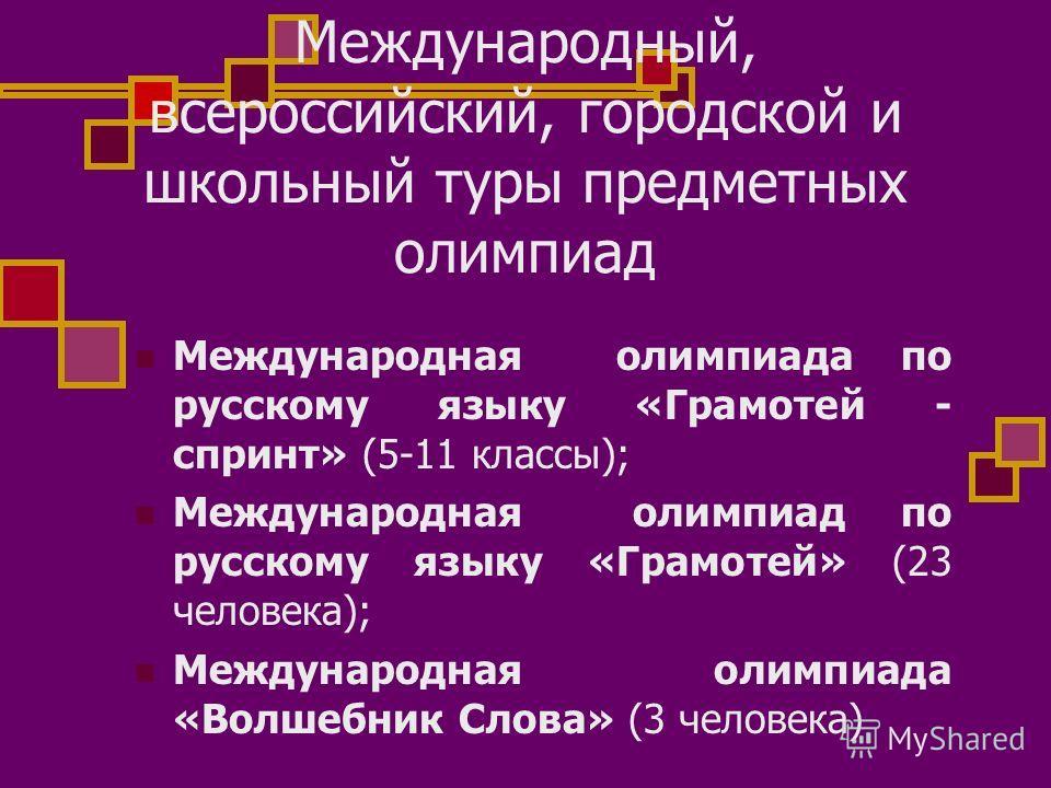Международный, всероссийский, городской и школьный туры предметных олимпиад Международная олимпиада по русскому языку «Грамотей - спринт» (5-11 классы); Международная олимпиад по русскому языку «Грамотей» (23 человека); Международная олимпиада «Волше