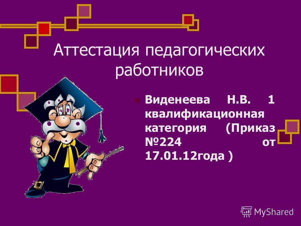 Аттестация педагогических работников Виденеева Н.В. 1 квалификационная категория (Приказ 224 от 17.01.12года )