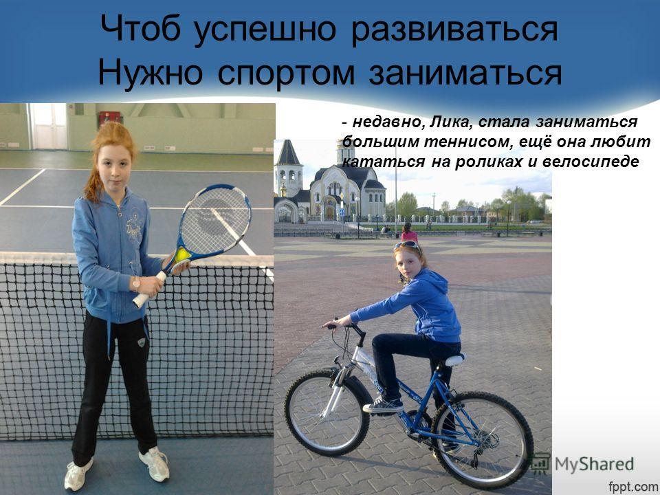 Чтоб успешно развиваться Нужно спортом заниматься - недавно, Лика, стала заниматься большим теннисом, ещё она любит кататься на роликах и велосипеде