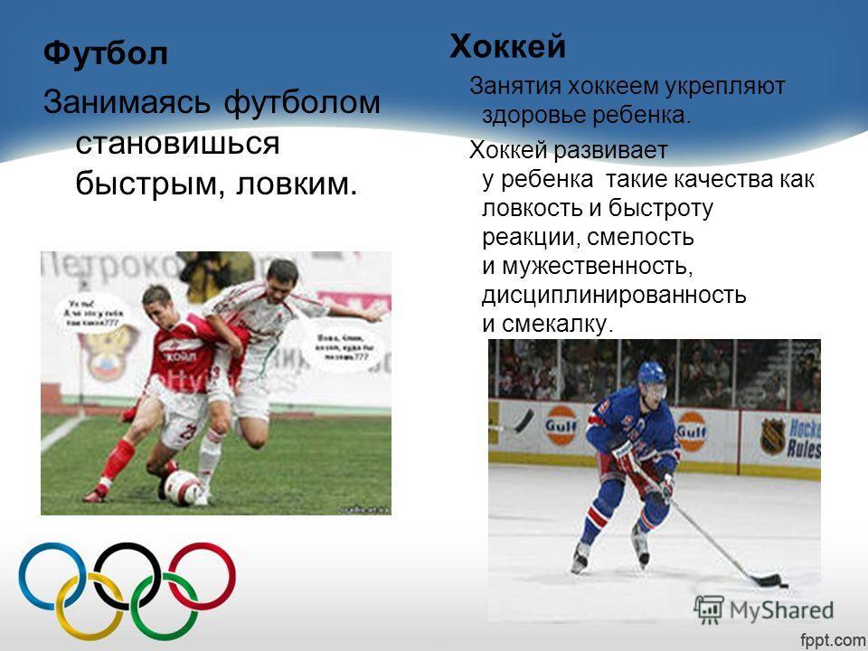 Футбол Занимаясь футболом становишься быстрым, ловким. Хоккей Занятия хоккеем укрепляют здоровье ребенка. Хоккей развивает у ребенка такие качества как ловкость и быстроту реакции, смелость и мужественность, дисциплинированность и смекалку.