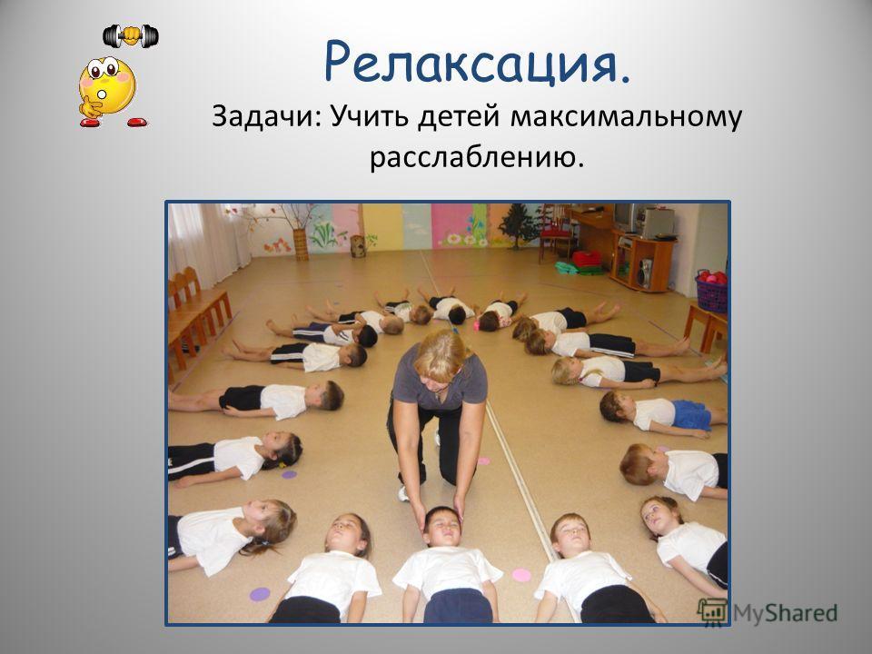 Релаксация. Задачи: Учить детей максимальному расслаблению.