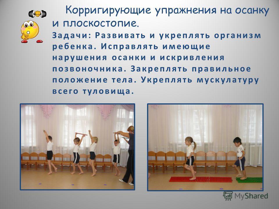 Корригирующие упражнения на осанку и плоскостопие. Задачи: Развивать и укреплять организм ребенка. Исправлять имеющие нарушения осанки и искривления позвоночника. Закреплять правильное положение тела. Укреплять мускулатуру всего туловища.