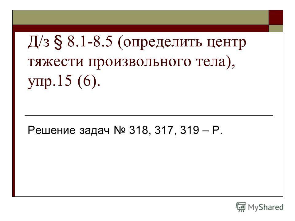 Д/з § 8.1-8.5 (определить центр тяжести произвольного тела), упр.15 (6). Решение задач 318, 317, 319 – Р.