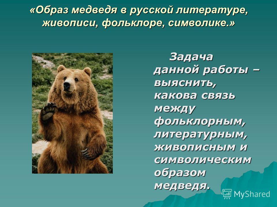 «Образ медведя в русской литературе, живописи, фольклоре, символике.» Задача данной работы – выяснить, какова связь между фольклорным, литературным, живописным и символическим образом медведя. Задача данной работы – выяснить, какова связь между фольк