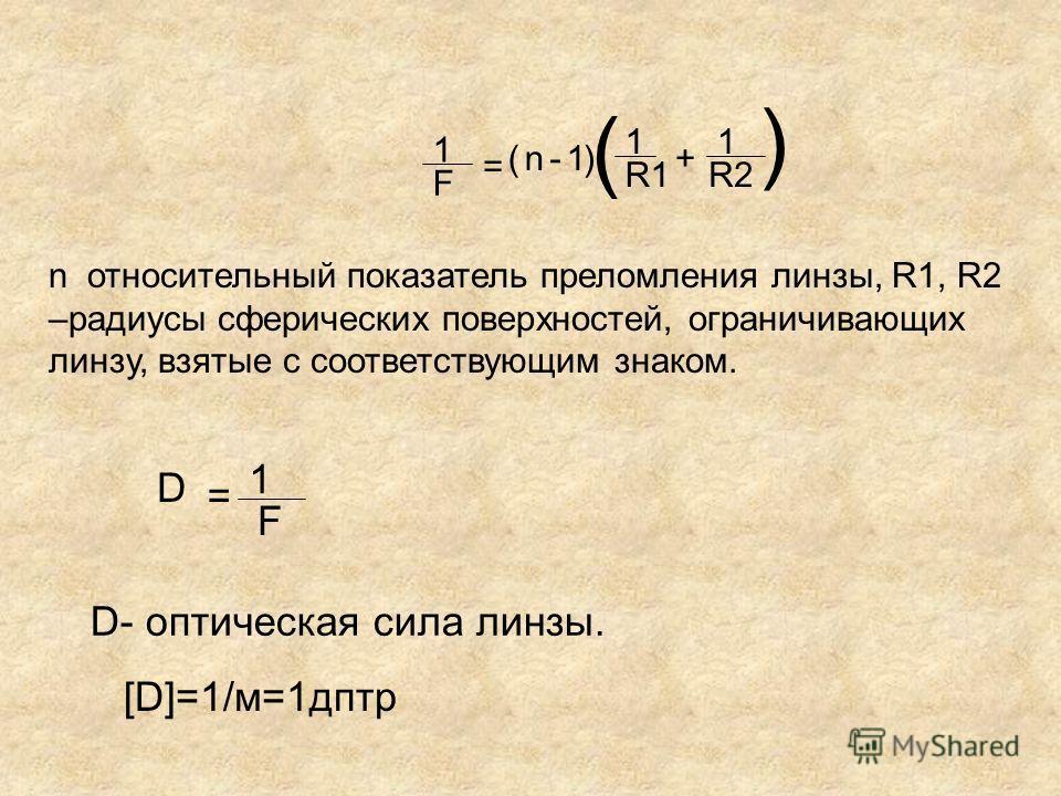 1 F R1R2 n 1 = (-1) ( 1 + ) n относительный показатель преломления линзы, R1, R2 –радиусы сферических поверхностей, ограничивающих линзу, взятые с соответствующим знаком. D- оптическая сила линзы. 1 F = D [D]=1/м=1дптр