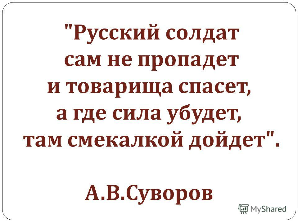 Русский солдат сам не пропадет и товарища спасет, а где сила убудет, там смекалкой дойдет . А. В. Суворов