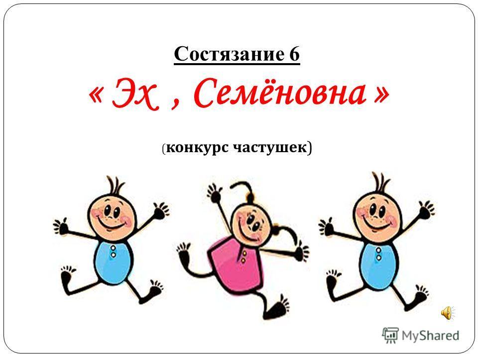 Состязание 6 « Эх, Семёновна » ( конкурс частушек)