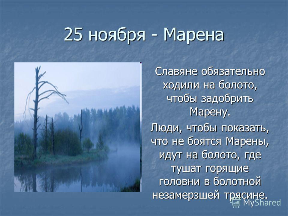 25 ноября - Марена Славяне обязательно ходили на болото, чтобы задобрить Марену. Люди, чтобы показать, что не боятся Марены, идут на болото, где тушат горящие головни в болотной незамерзшей трясине.