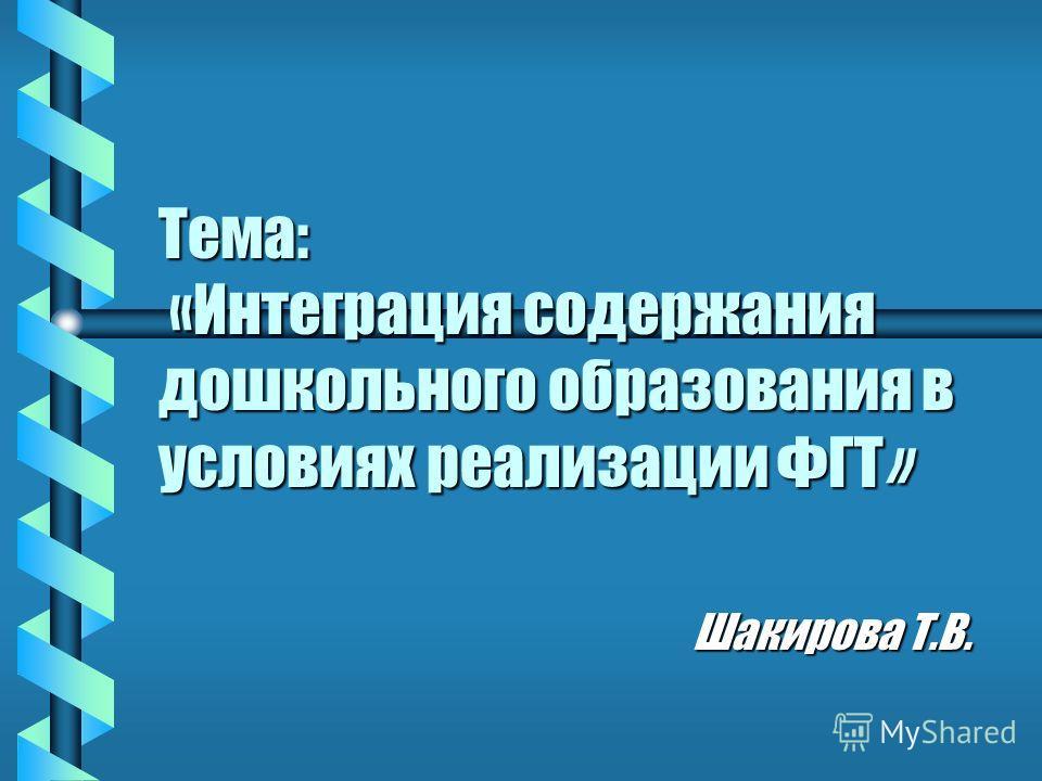 Тема: «Интеграция содержания дошкольного образования в условиях реализации ФГТ» Шакирова Т.В.