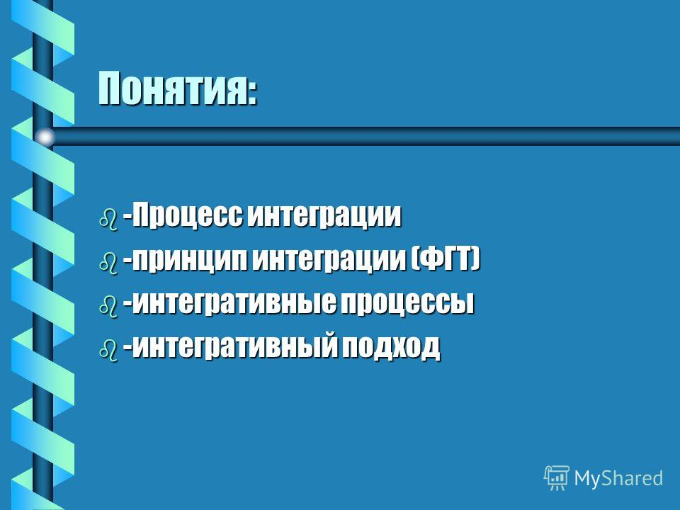 Понятия: b -Процесс интеграции b -принцип интеграции (ФГТ) b -интегративные процессы b -интегративный подход