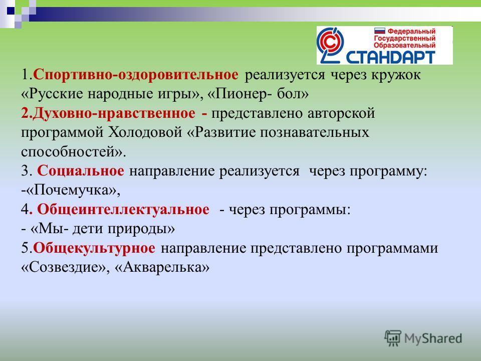 1.Спортивно-оздоровительное реализуется через кружок «Русские народные игры», «Пионер- бол» 2.Духовно-нравственное - представлено авторской программой Холодовой «Развитие познавательных способностей». 3. Социальное направление реализуется через прогр