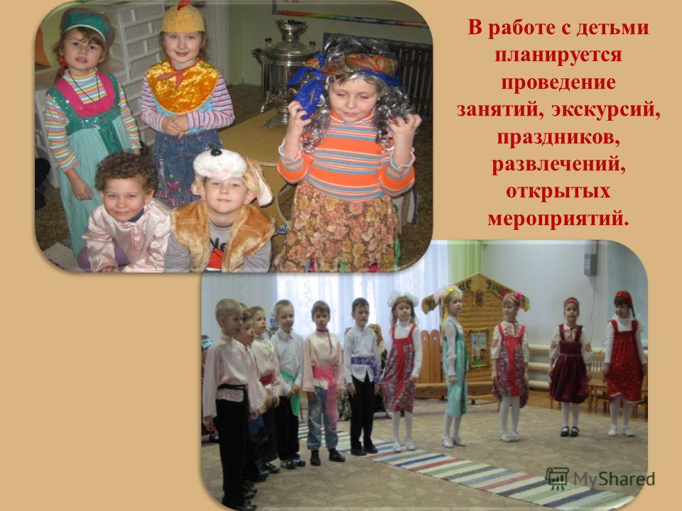 В работе с детьми планируется проведение занятий, экскурсий, праздников, развлечений, открытых мероприятий.