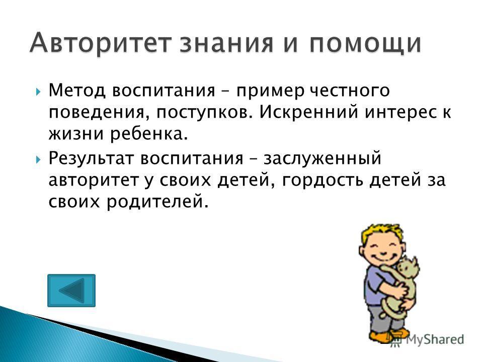 Метод воспитания – пример честного поведения, поступков. Искренний интерес к жизни ребенка. Результат воспитания – заслуженный авторитет у своих детей, гордость детей за своих родителей.