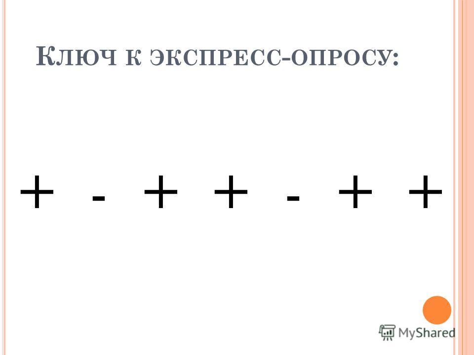К ЛЮЧ К ЭКСПРЕСС - ОПРОСУ : + - + + - + +