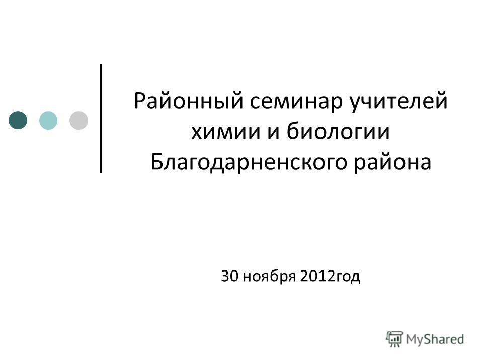 Районный семинар учителей химии и биологии Благодарненского района 30 ноября 2012год
