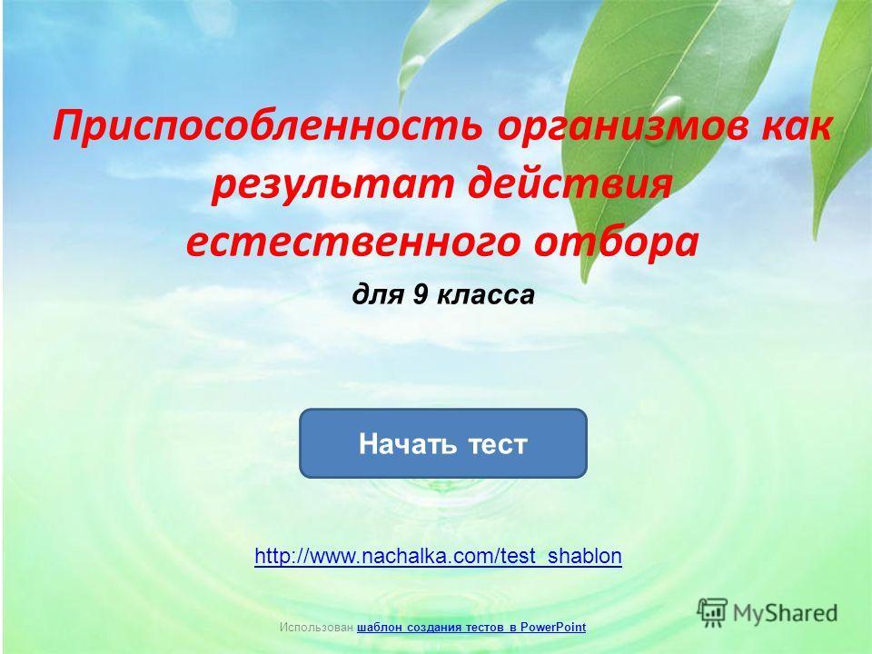 Приспособленность организмов как результат действия естественного отбора для 9 класса Начать тест Использован шаблон создания тестов в PowerPointшаблон создания тестов в PowerPoint http://www.nachalka.com/test_shablon