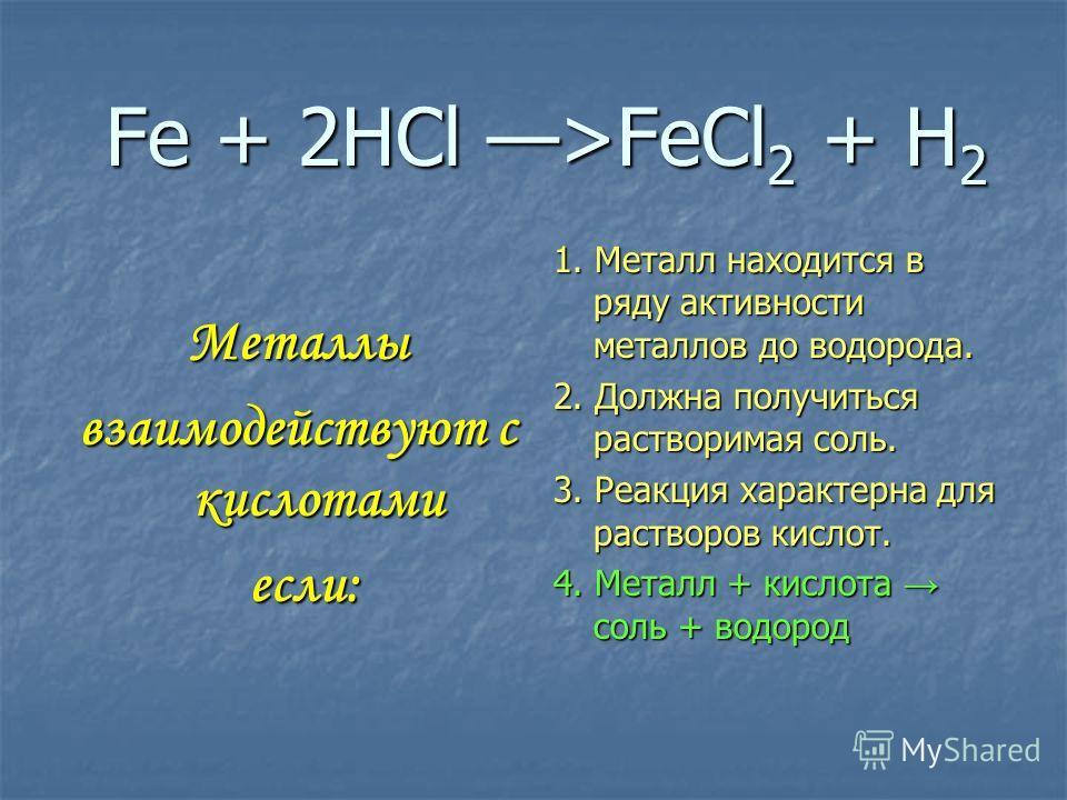 Fe + 2HCl >FeCl 2 + H 2 Металлы взаимодействуют с кислотами если: если: 1. Металл находится в ряду активности металлов до водорода. 2. Должна получиться растворимая соль. 3. Реакция характерна для растворов кислот. 4. Металл + кислота соль + водород