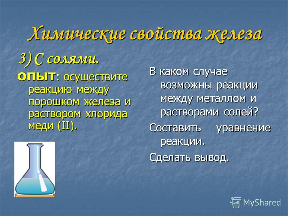 Химические свойства железа 3) С солями. ОПЫТ : осуществите реакцию между порошком железа и раствором хлорида меди (II). В каком случае возможны реакции между металлом и растворами солей? Составить уравнение реакции. Сделать вывод.
